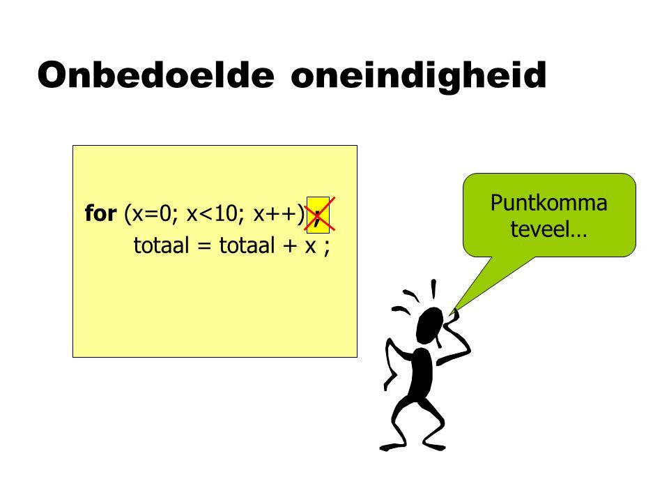 Onbedoelde oneindigheid for (x=0; x<10; x++) ; totaal = totaal + x ; Puntkomma teveel… ;
