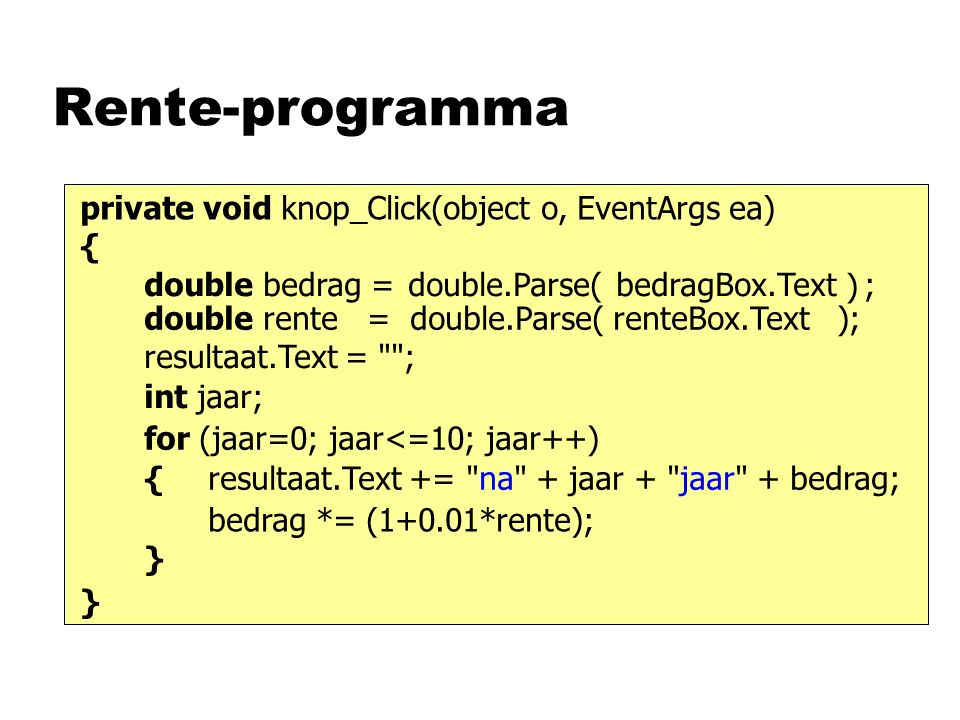 Rente-programma private void knop_Click(object o, EventArgs ea) { } bedragBox.Textdouble.Parse( ) ;double bedrag = double rente = double.Parse( renteBox.Text ); for (jaar=0; jaar<=10; jaar++) bedrag *= (1+0.01*rente); resultaat.Text += na + jaar + jaar + bedrag; { } int jaar; resultaat.Text = ;