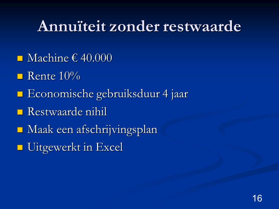 Annuïteit zonder restwaarde Machine € 40.000 Machine € 40.000 Rente 10% Rente 10% Economische gebruiksduur 4 jaar Economische gebruiksduur 4 jaar Rest