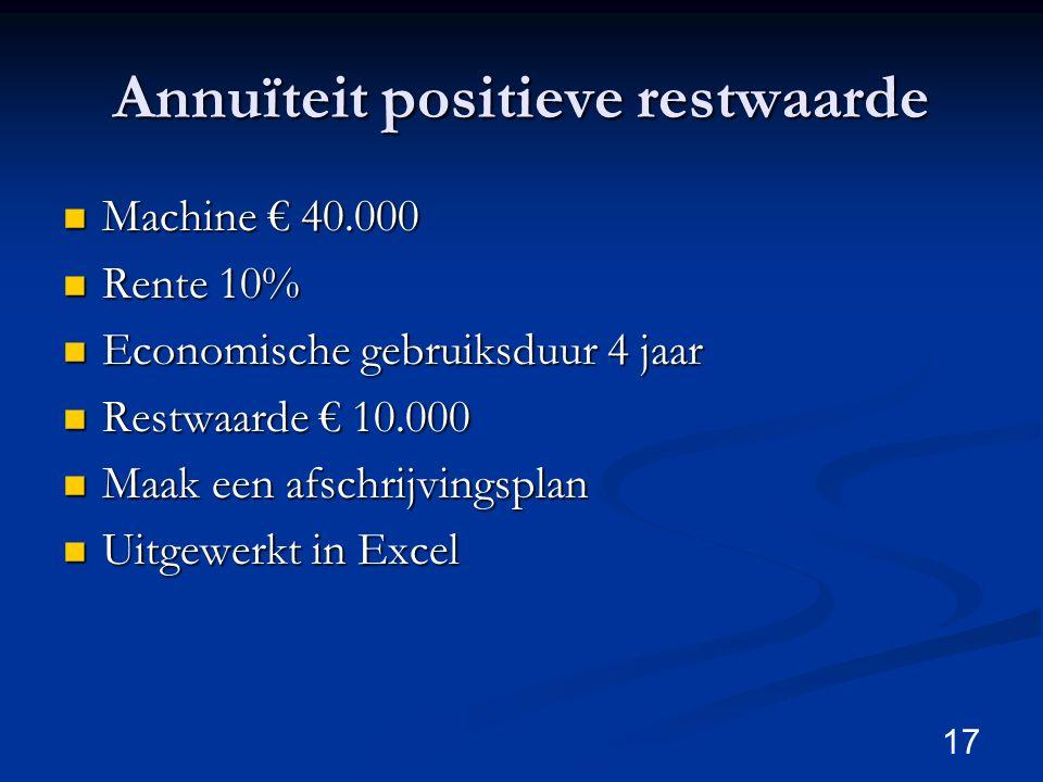 Annuïteit positieve restwaarde Machine € 40.000 Machine € 40.000 Rente 10% Rente 10% Economische gebruiksduur 4 jaar Economische gebruiksduur 4 jaar R