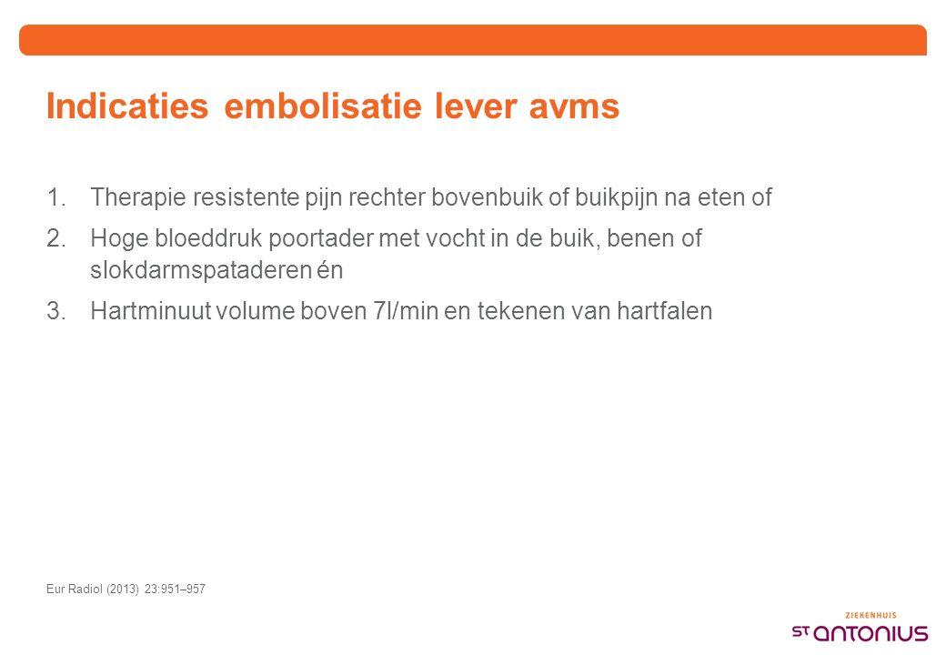 Indicaties embolisatie lever avms 1.Therapie resistente pijn rechter bovenbuik of buikpijn na eten of 2.Hoge bloeddruk poortader met vocht in de buik, benen of slokdarmspataderen én 3.Hartminuut volume boven 7l/min en tekenen van hartfalen Eur Radiol (2013) 23:951–957