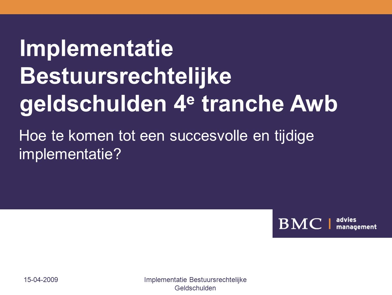 15-04-2009Implementatie Bestuursrechtelijke Geldschulden Implementatie Bestuursrechtelijke geldschulden 4 e tranche Awb Hoe te komen tot een succesvolle en tijdige implementatie