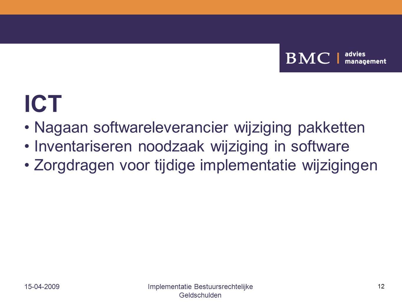15-04-2009Implementatie Bestuursrechtelijke Geldschulden 12 ICT Nagaan softwareleverancier wijziging pakketten Inventariseren noodzaak wijziging in software Zorgdragen voor tijdige implementatie wijzigingen