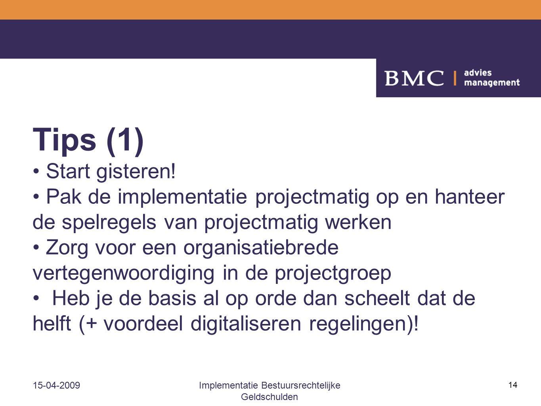 15-04-2009Implementatie Bestuursrechtelijke Geldschulden 14 Tips (1) Start gisteren! Pak de implementatie projectmatig op en hanteer de spelregels van