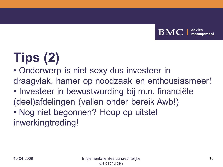 15-04-2009Implementatie Bestuursrechtelijke Geldschulden 15 Tips (2) Onderwerp is niet sexy dus investeer in draagvlak, hamer op noodzaak en enthousia