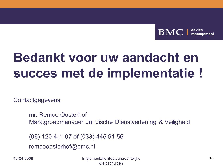 15-04-2009Implementatie Bestuursrechtelijke Geldschulden 16 Bedankt voor uw aandacht en succes met de implementatie ! Contactgegevens: mr. Remco Ooste