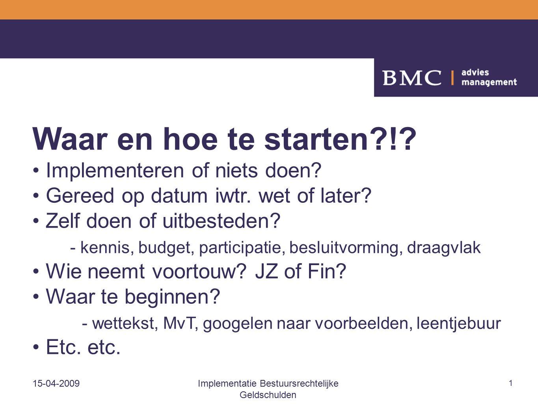 15-04-2009Implementatie Bestuursrechtelijke Geldschulden 1 Waar en hoe te starten?!? Implementeren of niets doen? Gereed op datum iwtr. wet of later?