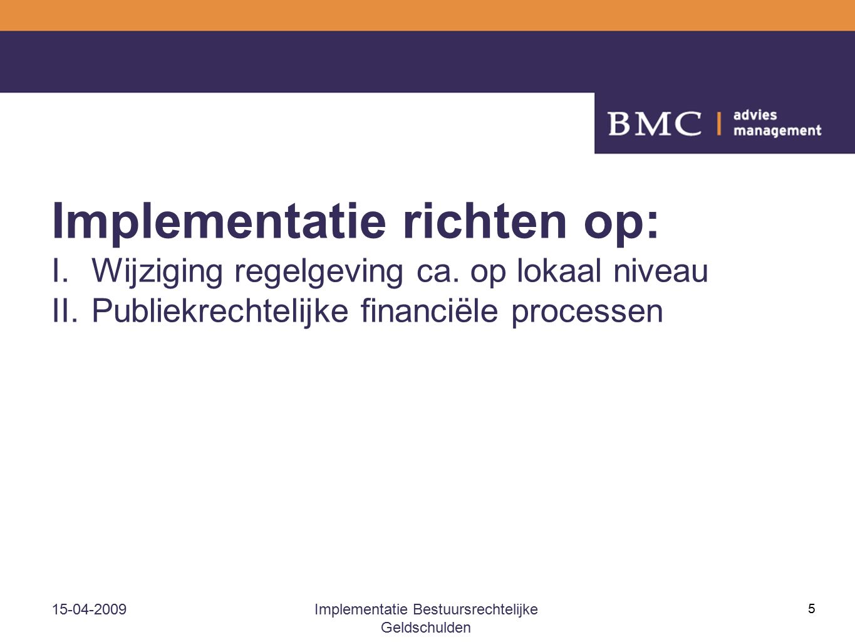 15-04-2009Implementatie Bestuursrechtelijke Geldschulden 5 Implementatie richten op: I.Wijziging regelgeving ca. op lokaal niveau II.Publiekrechtelijk