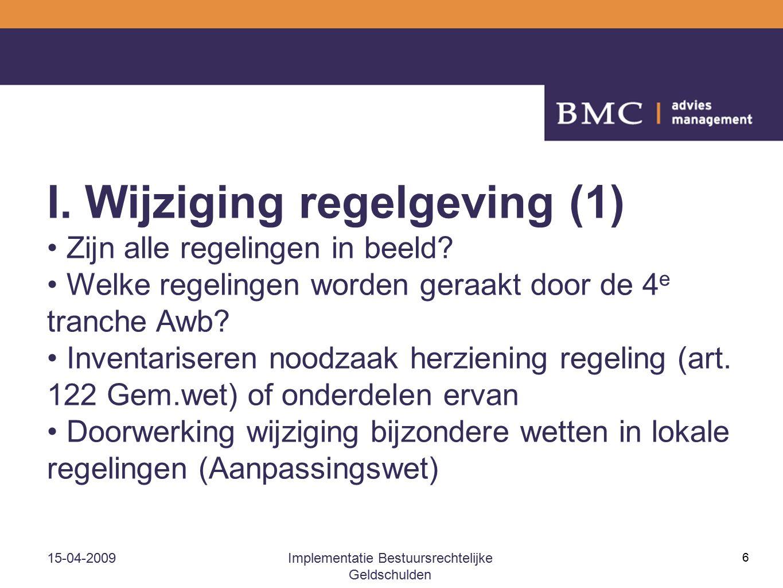 15-04-2009Implementatie Bestuursrechtelijke Geldschulden 6 I. Wijziging regelgeving (1) Zijn alle regelingen in beeld? Welke regelingen worden geraakt