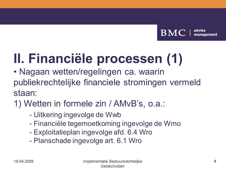 15-04-2009Implementatie Bestuursrechtelijke Geldschulden 8 II. Financiële processen (1) Nagaan wetten/regelingen ca. waarin publiekrechtelijke financi