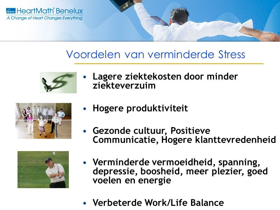 Voordelen van verminderde Stress Lagere ziektekosten door minder ziekteverzuim Hogere produktiviteit Gezonde cultuur, Positieve Communicatie, Hogere klanttevredenheid Verminderde vermoeidheid, spanning, depressie, boosheid, meer plezier, goed voelen en energie Verbeterde Work/Life Balance