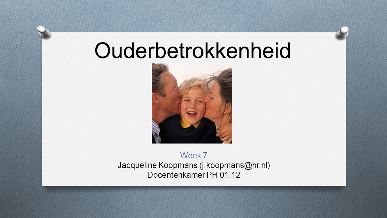 Ouderbetrokkenheid Week 7 Jacqueline Koopmans (j.koopmans@hr.nl) Docentenkamer PH 01.12