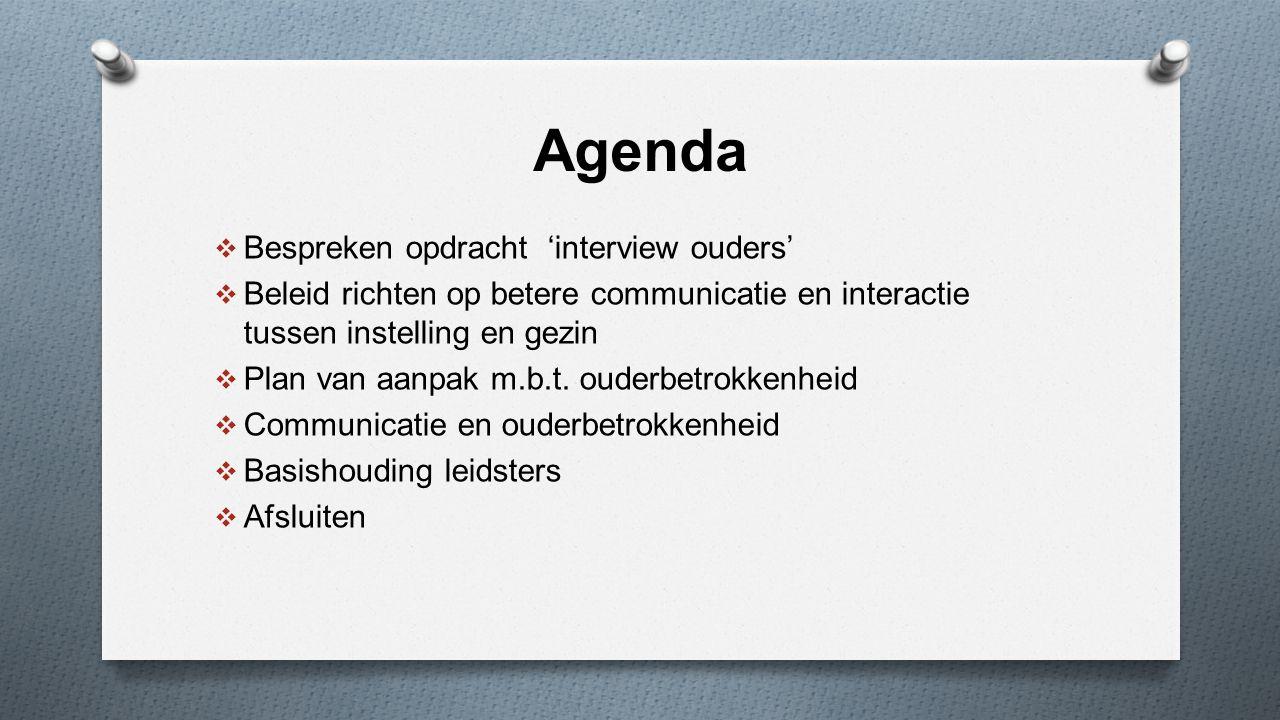 Agenda  Bespreken opdracht 'interview ouders'  Beleid richten op betere communicatie en interactie tussen instelling en gezin  Plan van aanpak m.b.
