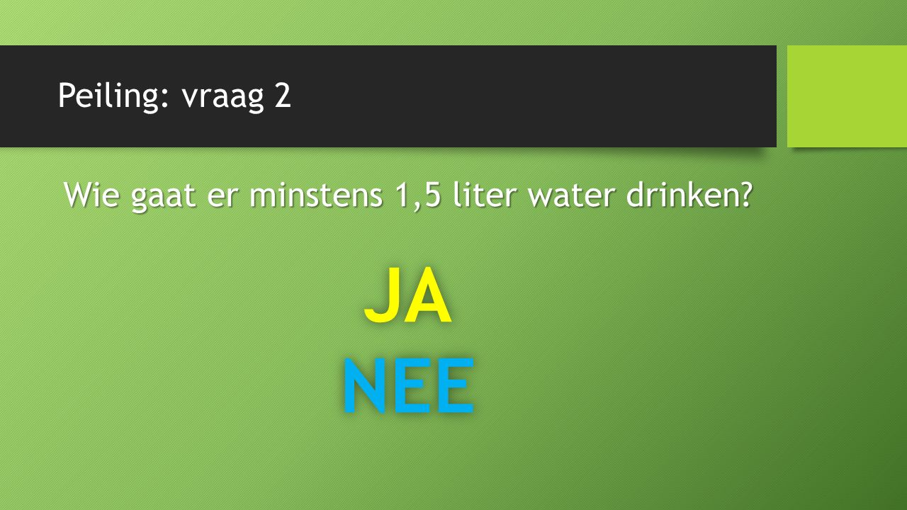 Peiling: vraag 2 Wie gaat er minstens 1,5 liter water drinken JANEE