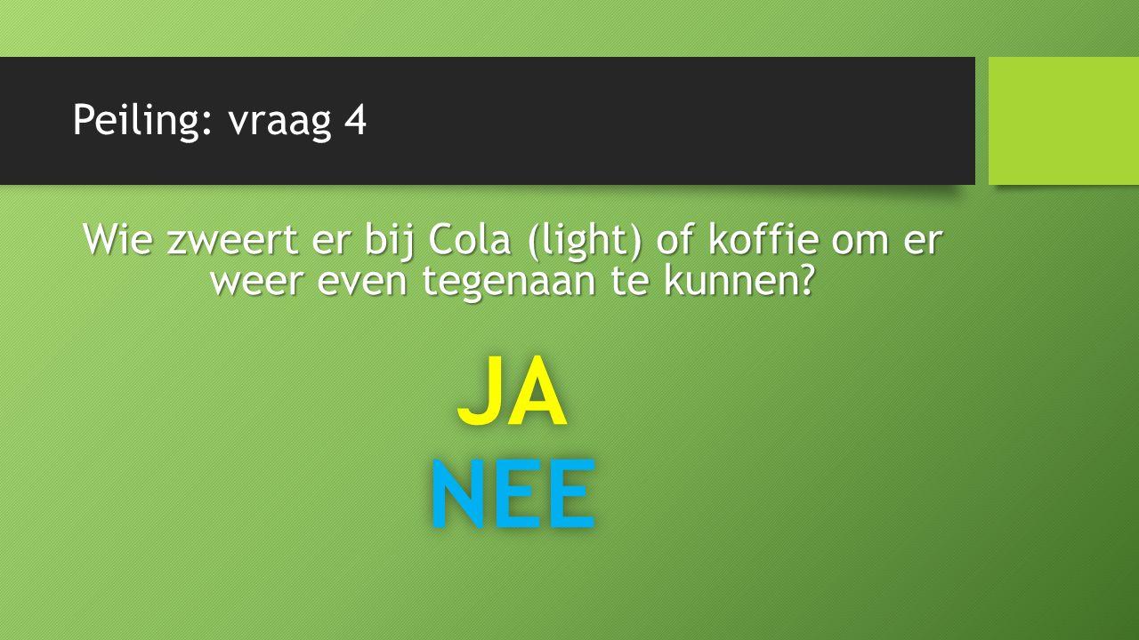 Peiling: vraag 4 Wie zweert er bij Cola (light) of koffie om er weer even tegenaan te kunnen JANEE