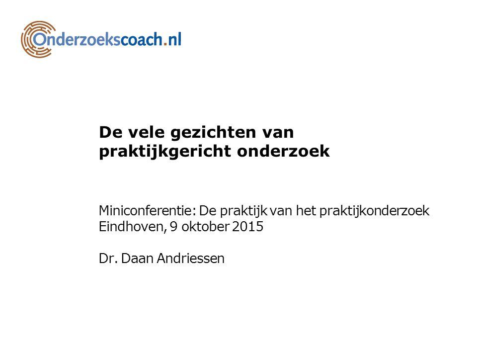 De vele gezichten van praktijkgericht onderzoek Miniconferentie: De praktijk van het praktijkonderzoek Eindhoven, 9 oktober 2015 Dr. Daan Andriessen
