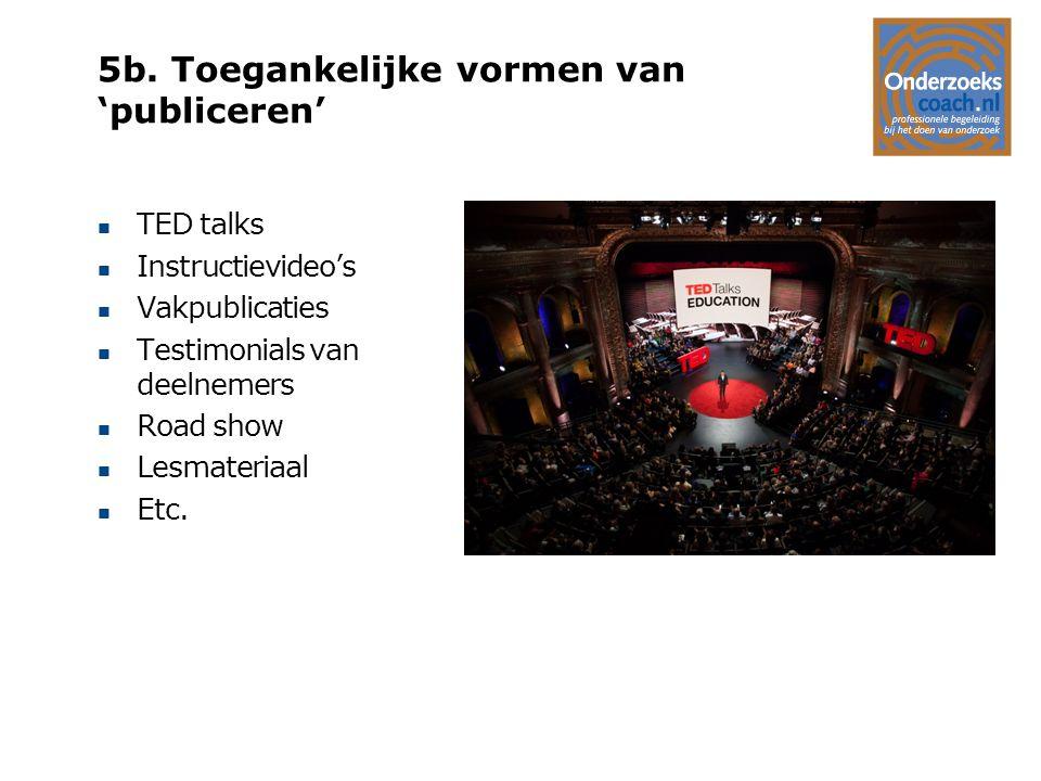 5b. Toegankelijke vormen van 'publiceren' n TED talks n Instructievideo's n Vakpublicaties n Testimonials van deelnemers n Road show n Lesmateriaal n