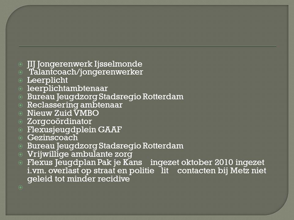  JIJ Jongerenwerk Ijsselmonde  Talantcoach/jongerenwerker  Leerplicht  leerplichtambtenaar  Bureau Jeugdzorg Stadsregio Rotterdam  Reclassering ambtenaar  Nieuw Zuid VMBO  Zorgcoördinator  Flexusjeugdplein GAAF  Gezinscoach  Bureau Jeugdzorg Stadsregio Rotterdam  Vrijwillige ambulante zorg  Flexus Jeugdplan Pak je Kans ingezet oktober 2010 ingezet i.vm.