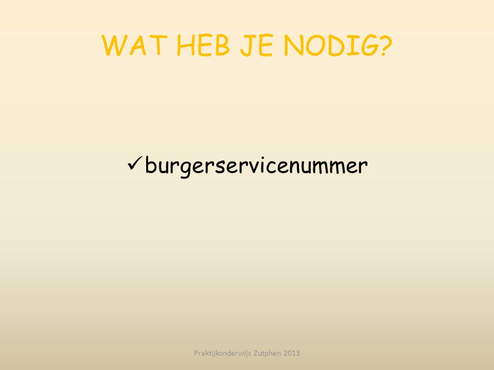 WAT HEB JE NODIG? burgerservicenummer Praktijkonderwijs Zutphen 2013