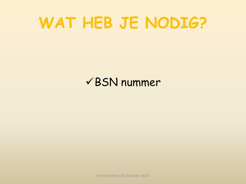 WAT HEB JE NODIG? BSN nummer Praktijkonderwijs Zutphen 2013