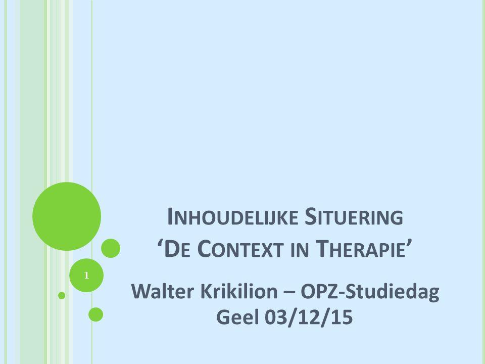 I NHOUDELIJKE S ITUERING 'D E C ONTEXT IN T HERAPIE ' Walter Krikilion – OPZ-Studiedag Geel 03/12/15 1