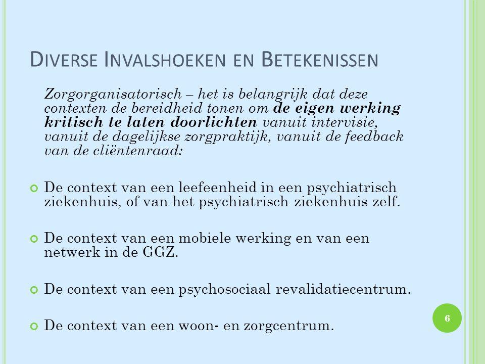 D IVERSE I NVALSHOEKEN EN B ETEKENISSEN Zorgorganisatorisch – het is belangrijk dat deze contexten de bereidheid tonen om de eigen werking kritisch te laten doorlichten vanuit intervisie, vanuit de dagelijkse zorgpraktijk, vanuit de feedback van de cliëntenraad: De context van een leefeenheid in een psychiatrisch ziekenhuis, of van het psychiatrisch ziekenhuis zelf.