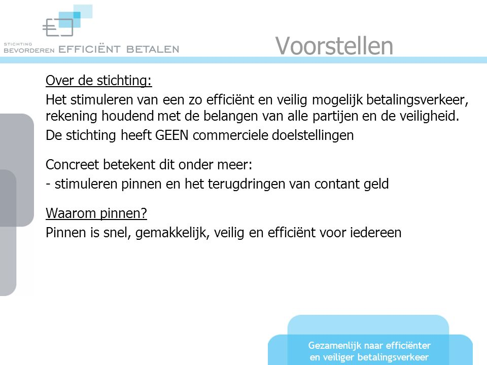Gezamenlijk naar efficiënter en veiliger betalingsverkeer Betalen in Nederland Zo'n 24 miljoen pinpassen 2,3 miljard pintransacties Zo'n 4,3 miljard contante transacties Pinstijging zo'n 10% per jaar 280.000 pinautomaten