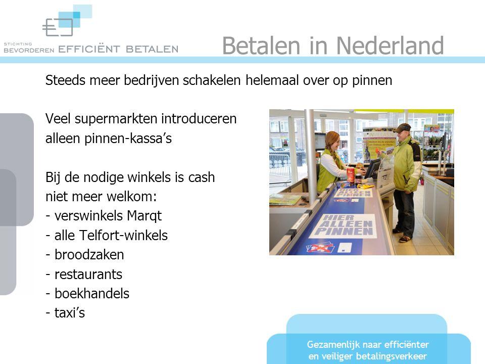 Gezamenlijk naar efficiënter en veiliger betalingsverkeer Betalen in Nederland Steeds meer bedrijven schakelen helemaal over op pinnen Veel supermarkten introduceren alleen pinnen-kassa's Bij de nodige winkels is cash niet meer welkom: - verswinkels Marqt - alle Telfort-winkels - broodzaken - restaurants - boekhandels - taxi's