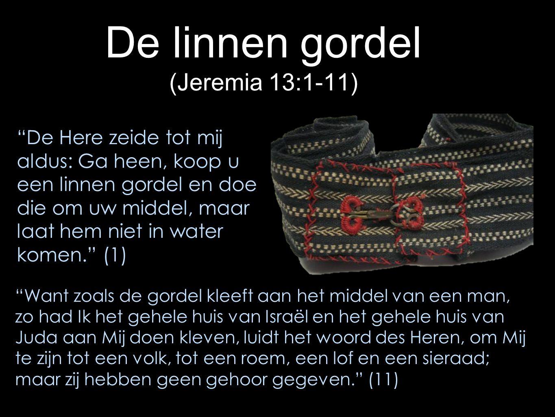 De linnen gordel (Jeremia 13:1-11) Want zoals de gordel kleeft aan het middel van een man, zo had Ik het gehele huis van Israël en het gehele huis van Juda aan Mij doen kleven, luidt het woord des Heren, om Mij te zijn tot een volk, tot een roem, een lof en een sieraad; maar zij hebben geen gehoor gegeven. (11) De Here zeide tot mij aldus: Ga heen, koop u een linnen gordel en doe die om uw middel, maar laat hem niet in water komen. (1)