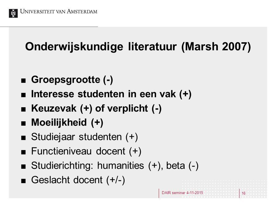 Onderwijskundige literatuur (Marsh 2007) Groepsgrootte (-) Interesse studenten in een vak (+) Keuzevak (+) of verplicht (-) Moeilijkheid (+) Studiejaar studenten (+) Functieniveau docent (+) Studierichting: humanities (+), beta (-) Geslacht docent (+/-) 16 DAIR seminar 4-11-2015