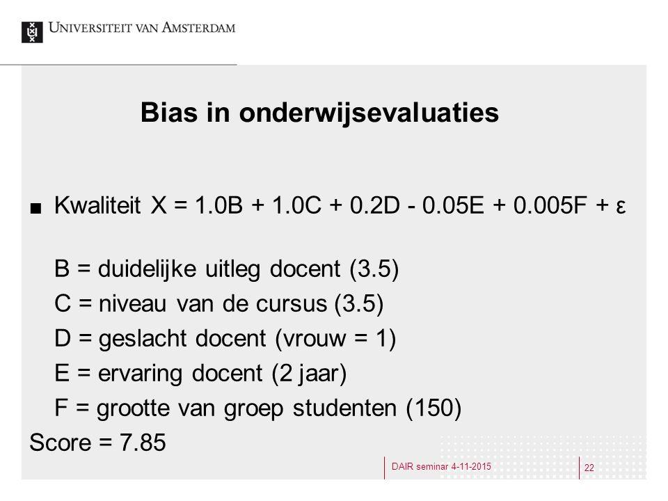 Bias in onderwijsevaluaties Kwaliteit X = 1.0B + 1.0C + 0.2D - 0.05E + 0.005F + ε B = duidelijke uitleg docent (3.5) C = niveau van de cursus (3.5) D = geslacht docent (vrouw = 1) E = ervaring docent (2 jaar) F = grootte van groep studenten (150) Score = 7.85 22 DAIR seminar 4-11-2015