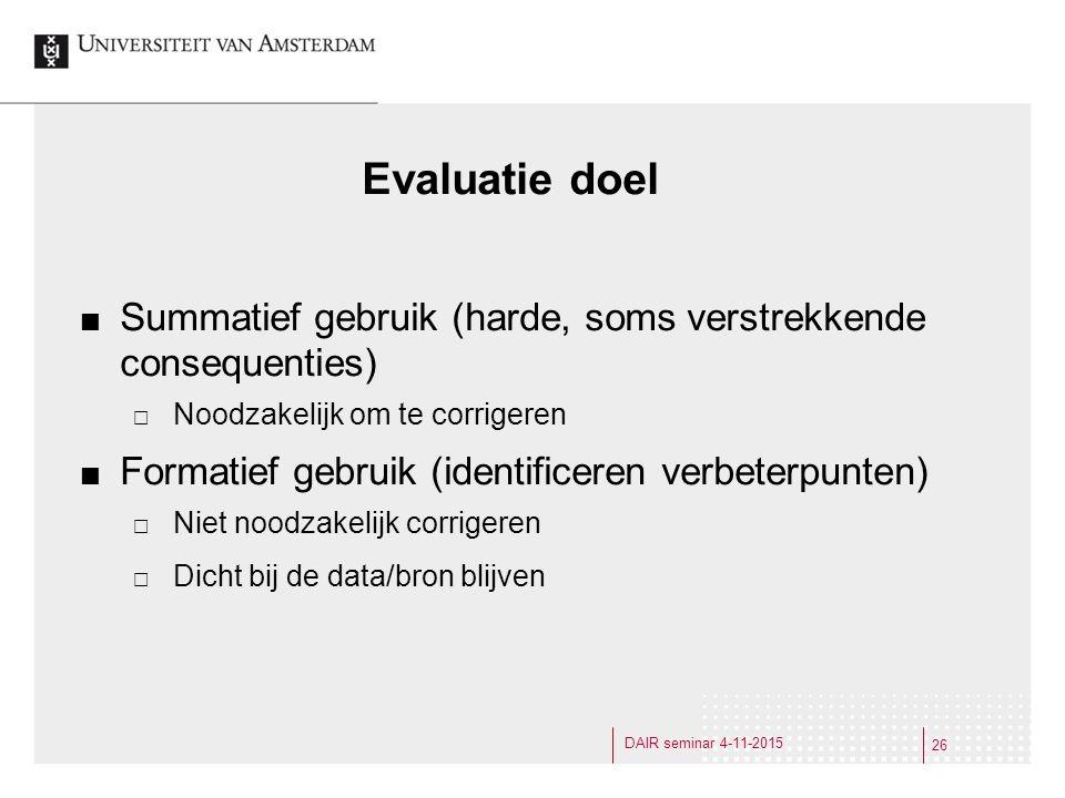 Evaluatie doel Summatief gebruik (harde, soms verstrekkende consequenties)  Noodzakelijk om te corrigeren Formatief gebruik (identificeren verbeterpunten)  Niet noodzakelijk corrigeren  Dicht bij de data/bron blijven 26 DAIR seminar 4-11-2015