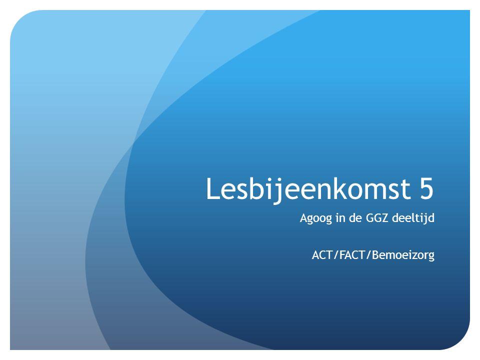 Lesbijeenkomst 5 Agoog in de GGZ deeltijd ACT/FACT/Bemoeizorg