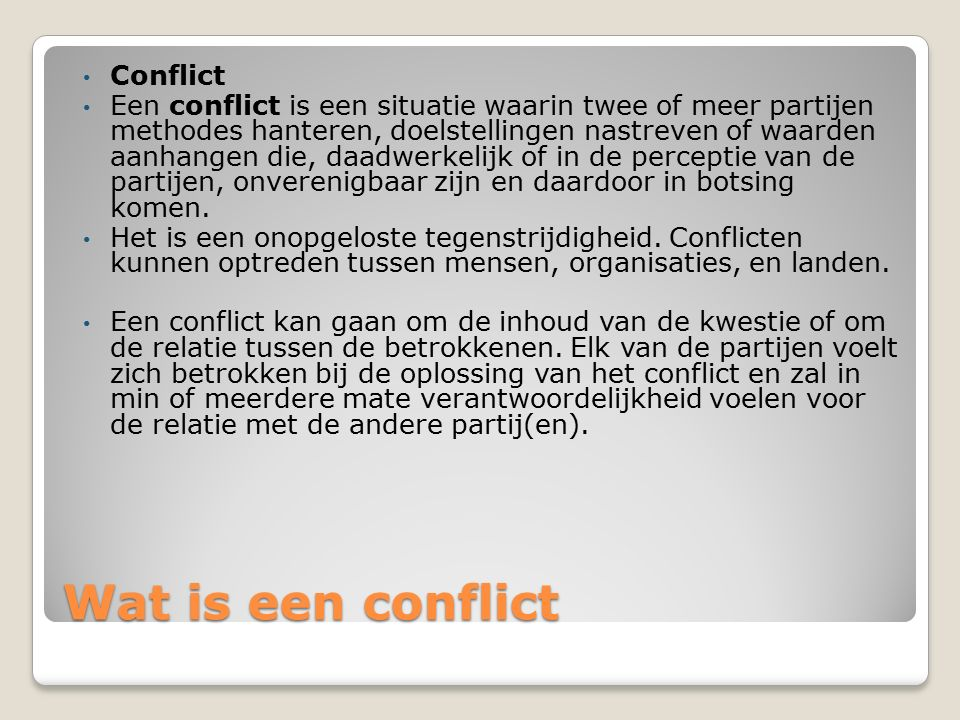 Wat is een conflict Conflict Een conflict is een situatie waarin twee of meer partijen methodes hanteren, doelstellingen nastreven of waarden aanhangen die, daadwerkelijk of in de perceptie van de partijen, onverenigbaar zijn en daardoor in botsing komen.