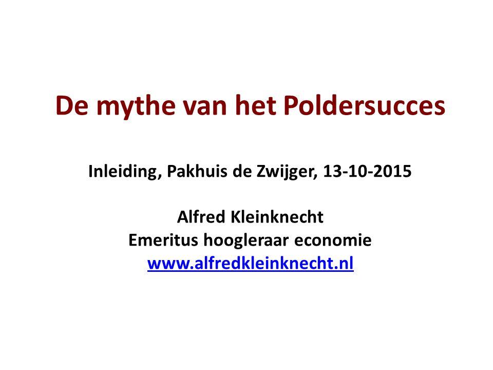 De mythe van het Poldersucces Inleiding, Pakhuis de Zwijger, 13-10-2015 Alfred Kleinknecht Emeritus hoogleraar economie www.alfredkleinknecht.nl www.a