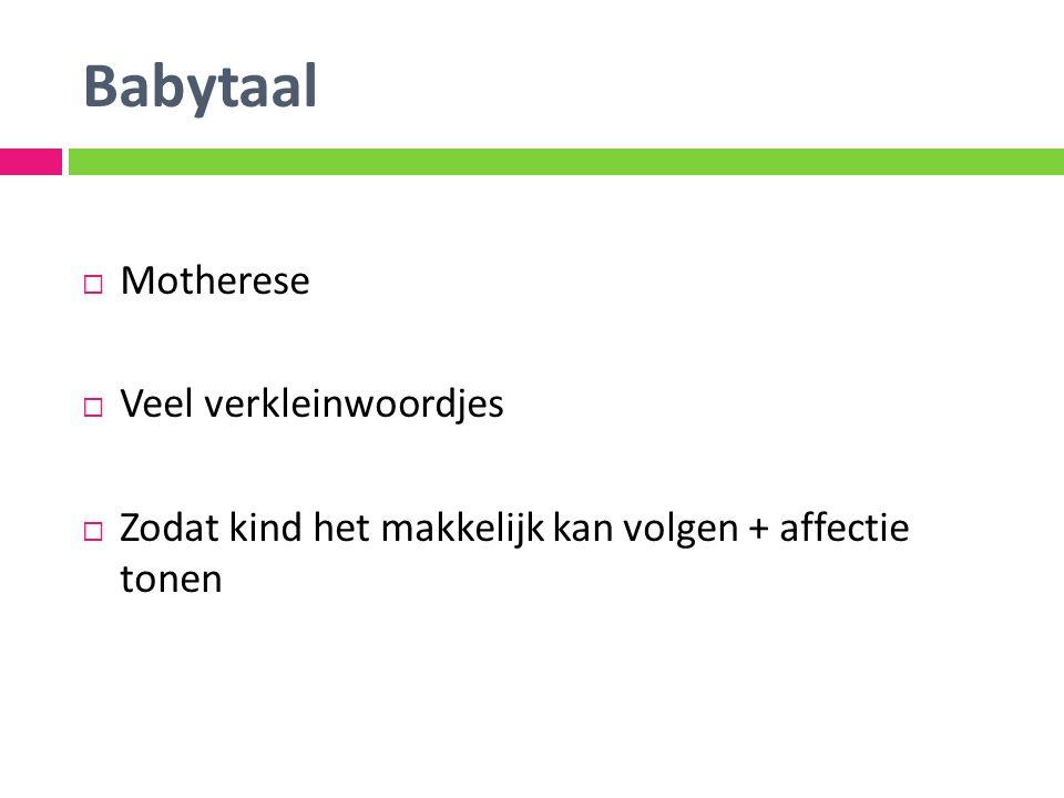 Babytaal  Motherese  Veel verkleinwoordjes  Zodat kind het makkelijk kan volgen + affectie tonen