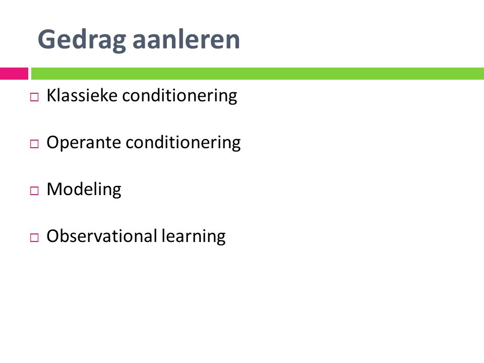 Gedrag aanleren  Klassieke conditionering  Operante conditionering  Modeling  Observational learning