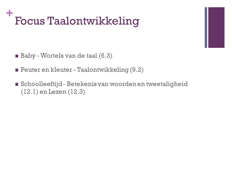 + Focus Taalontwikkeling Baby - Wortels van de taal (6.3) Peuter en kleuter - Taalontwikkeling (9.2) Schoolleeftijd - Betekenis van woorden en tweetaligheid (12.1) en Lezen (12.3)