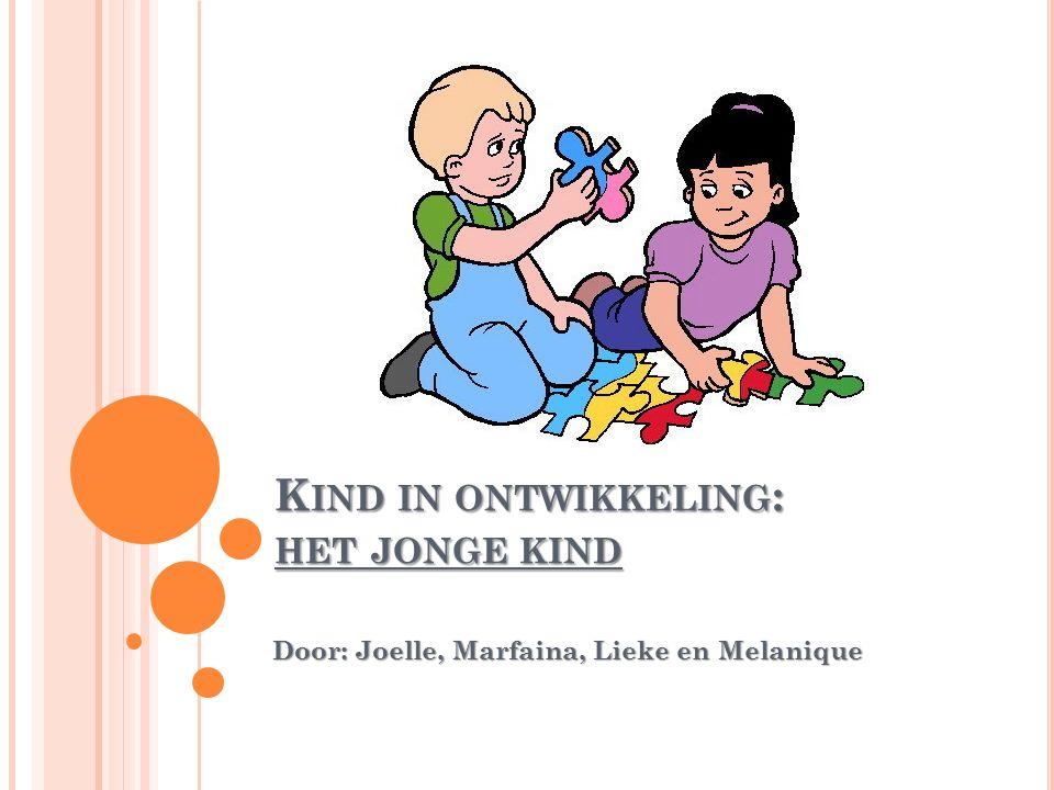 K IND IN ONTWIKKELING : HET JONGE KIND Door: Joelle, Marfaina, Lieke en Melanique