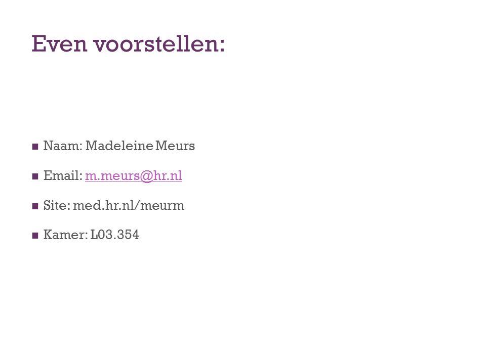 Even voorstellen: Naam: Madeleine Meurs Email: m.meurs@hr.nlm.meurs@hr.nl Site: med.hr.nl/meurm Kamer: L03.354