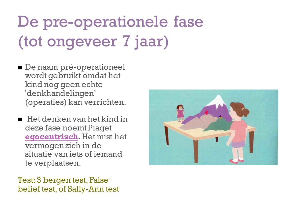 De pre-operationele fase (tot ongeveer 7 jaar) De naam pré-operationeel wordt gebruikt omdat het kind nog geen echte denkhandelingen' (operaties) kan verrichten.