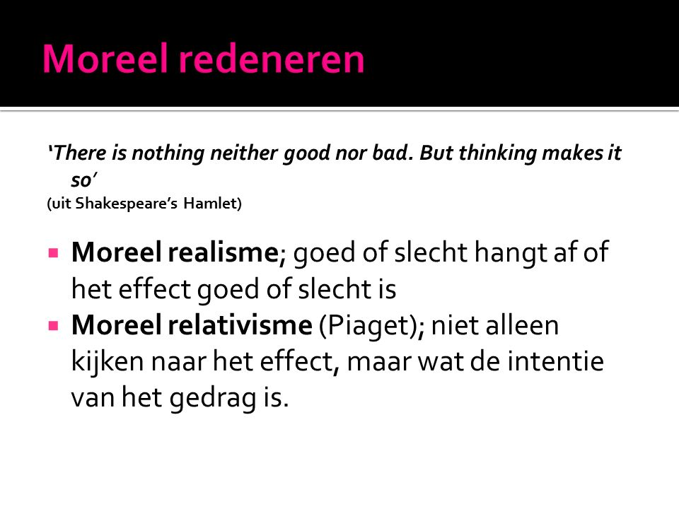 'There is nothing neither good nor bad. But thinking makes it so' (uit Shakespeare's Hamlet)  Moreel realisme; goed of slecht hangt af of het effect