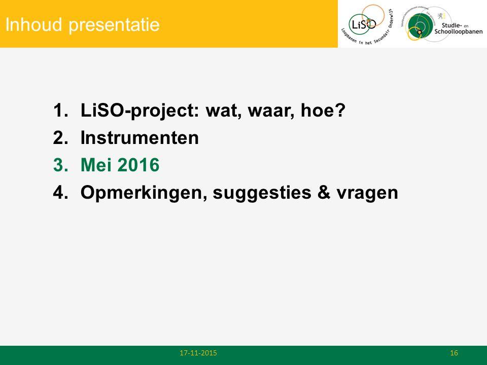Inhoud presentatie 1.LiSO-project: wat, waar, hoe? 2.Instrumenten 3.Mei 2016 4.Opmerkingen, suggesties & vragen 17-11-201516