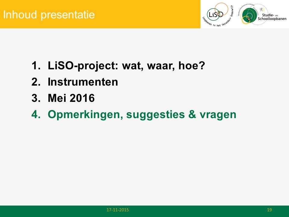 Inhoud presentatie 1.LiSO-project: wat, waar, hoe? 2.Instrumenten 3.Mei 2016 4.Opmerkingen, suggesties & vragen 17-11-201519