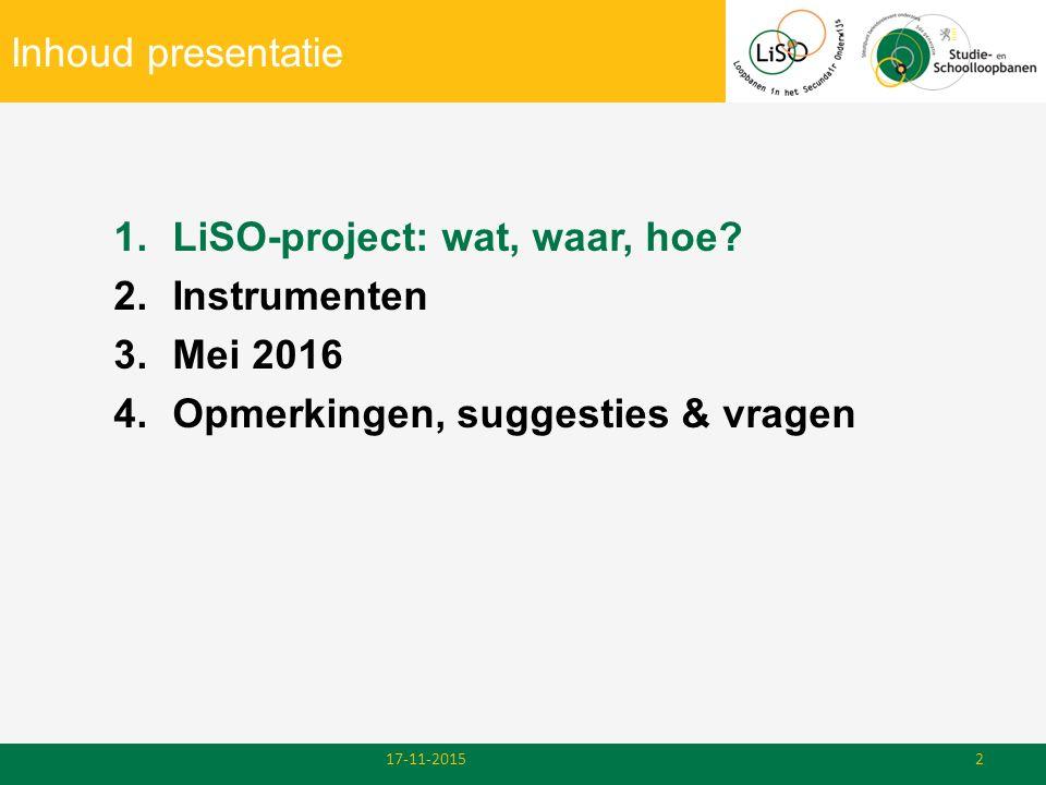 Inhoud presentatie 1.LiSO-project: wat, waar, hoe? 2.Instrumenten 3.Mei 2016 4.Opmerkingen, suggesties & vragen 17-11-20152