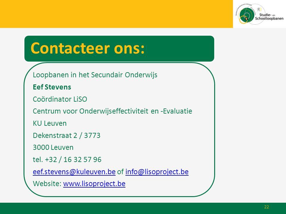 22 Contacteer ons: Loopbanen in het Secundair Onderwijs Eef Stevens Coördinator LiSO Centrum voor Onderwijseffectiviteit en -Evaluatie KU Leuven Deken