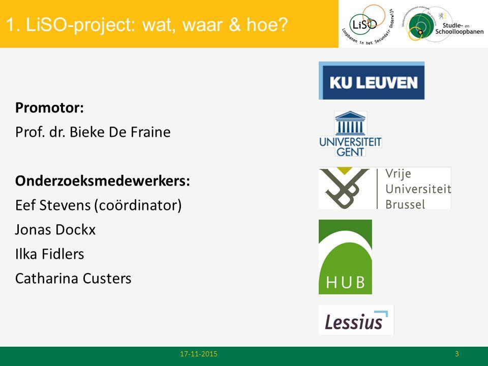 1. LiSO-project: wat, waar & hoe? 17-11-20153 Promotor: Prof. dr. Bieke De Fraine Onderzoeksmedewerkers: Eef Stevens (coördinator) Jonas Dockx Ilka Fi