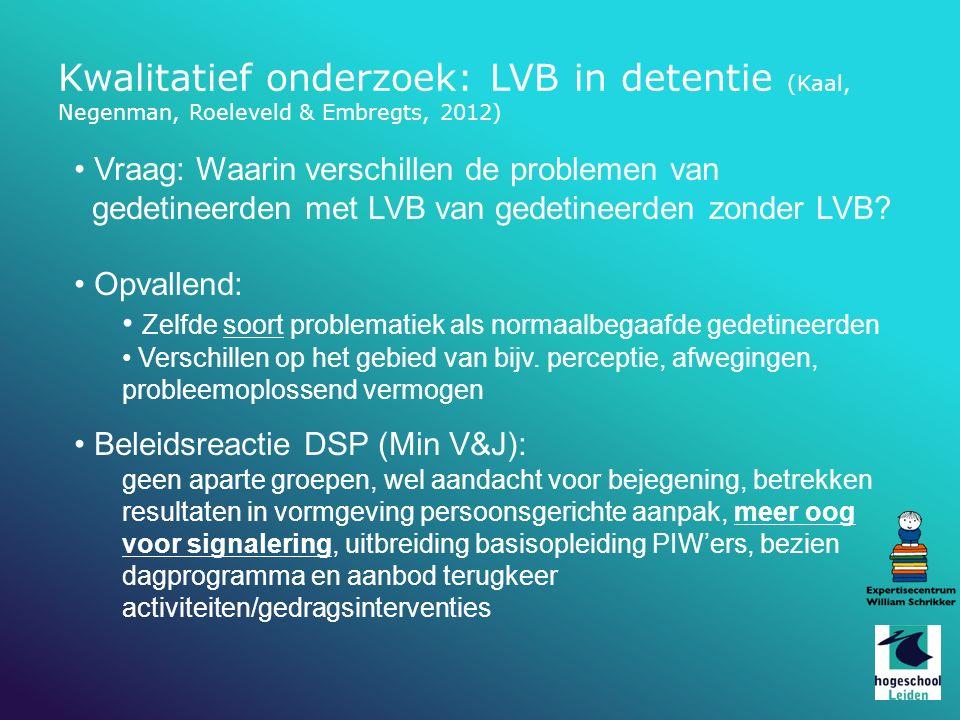Kwalitatief onderzoek: LVB in detentie (Kaal, Negenman, Roeleveld & Embregts, 2012) Vraag: Waarin verschillen de problemen van gedetineerden met LVB van gedetineerden zonder LVB.