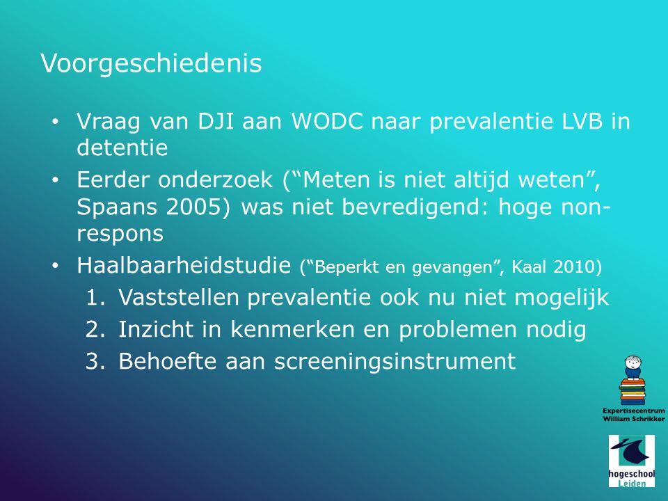 Vraag van DJI aan WODC naar prevalentie LVB in detentie Eerder onderzoek ( Meten is niet altijd weten , Spaans 2005) was niet bevredigend: hoge non- respons Haalbaarheidstudie ( Beperkt en gevangen , Kaal 2010) 1.Vaststellen prevalentie ook nu niet mogelijk 2.Inzicht in kenmerken en problemen nodig 3.Behoefte aan screeningsinstrument Voorgeschiedenis