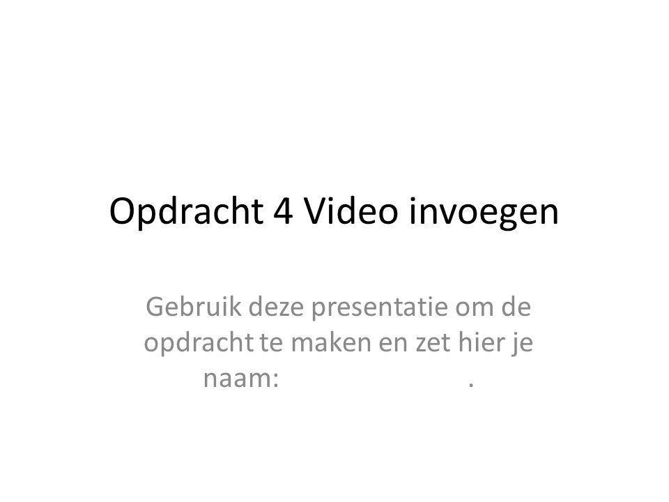 Opdracht 4 Video invoegen Gebruik deze presentatie om de opdracht te maken en zet hier je naam:.